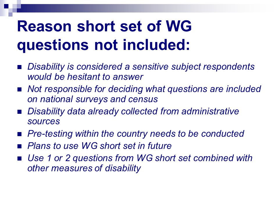 Reason short set of WG questions not included: Disability is considered a sensitive subject respondents would be hesitant to answer Not responsible for deciding what questions are included on national surveys and census Disability data already collected from administrative sources Pre-testing within the country needs to be conducted Plans to use WG short set in future Use 1 or 2 questions from WG short set combined with other measures of disability