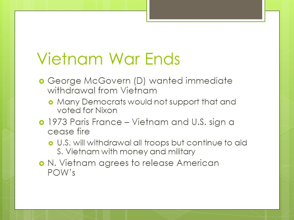 Vietnam War Ends  George McGovern (D) wanted immediate withdrawal from Vietnam  Many Democrats would not support that and voted for Nixon  1973 Par