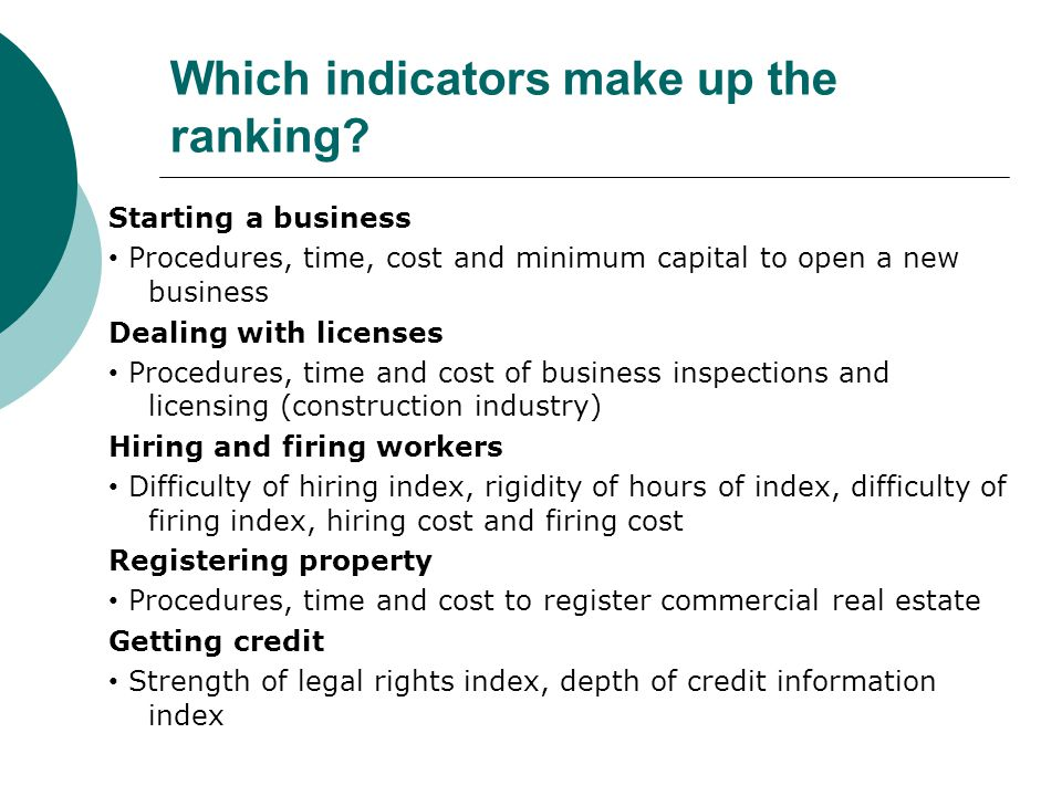 Which indicators make up the ranking? Starting a business Procedures, time, cost and minimum capital to open a new business Dealing with licenses Proc