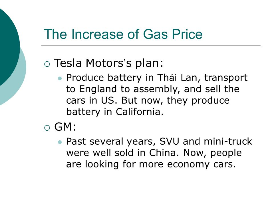 The Increase of Gas Price  Tesla Motors ' s plan: Produce battery in Th á i Lan, transport to England to assembly, and sell the cars in US. But now,