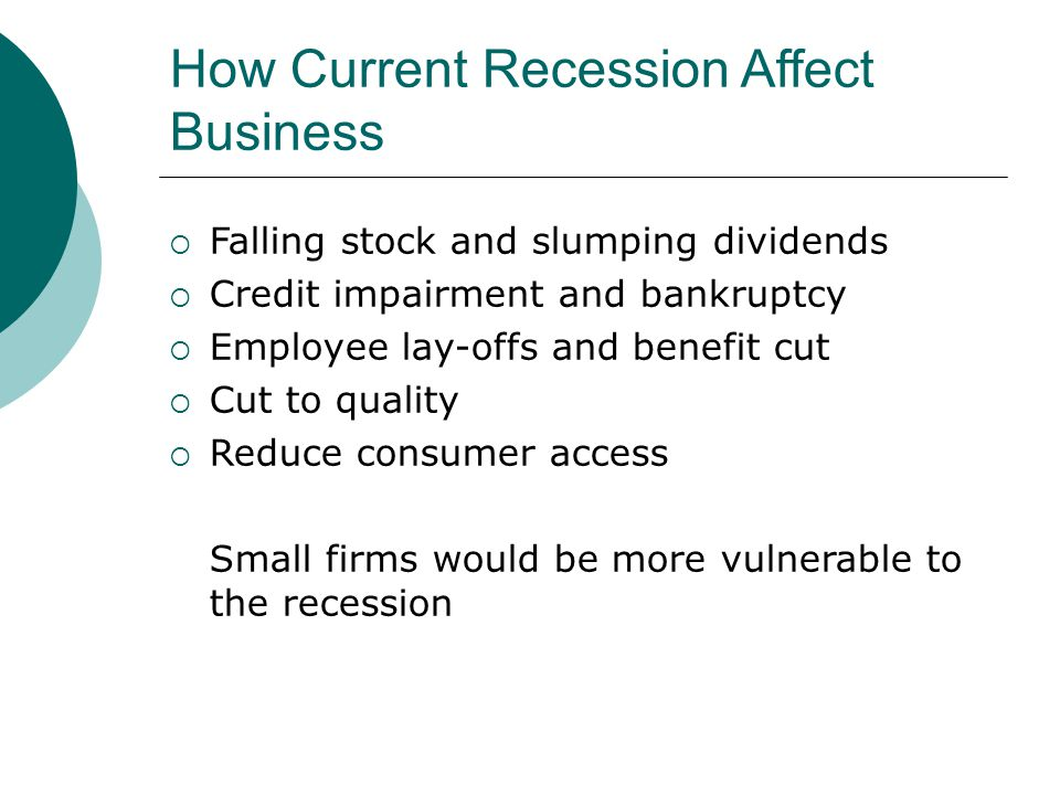 How Current Recession Affect Business  Falling stock and slumping dividends  Credit impairment and bankruptcy  Employee lay-offs and benefit cut  Cut to quality  Reduce consumer access Small firms would be more vulnerable to the recession
