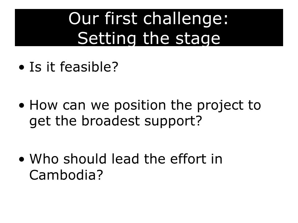 Our first challenge: Setting the stage Is it feasible? How can we position the project to get the broadest support? Who should lead the effort in Camb