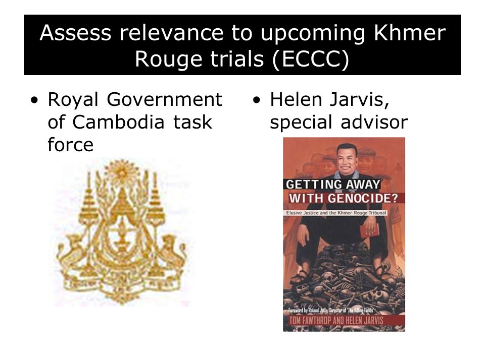 Assess relevance to upcoming Khmer Rouge trials (ECCC) Royal Government of Cambodia task force Helen Jarvis, special advisor