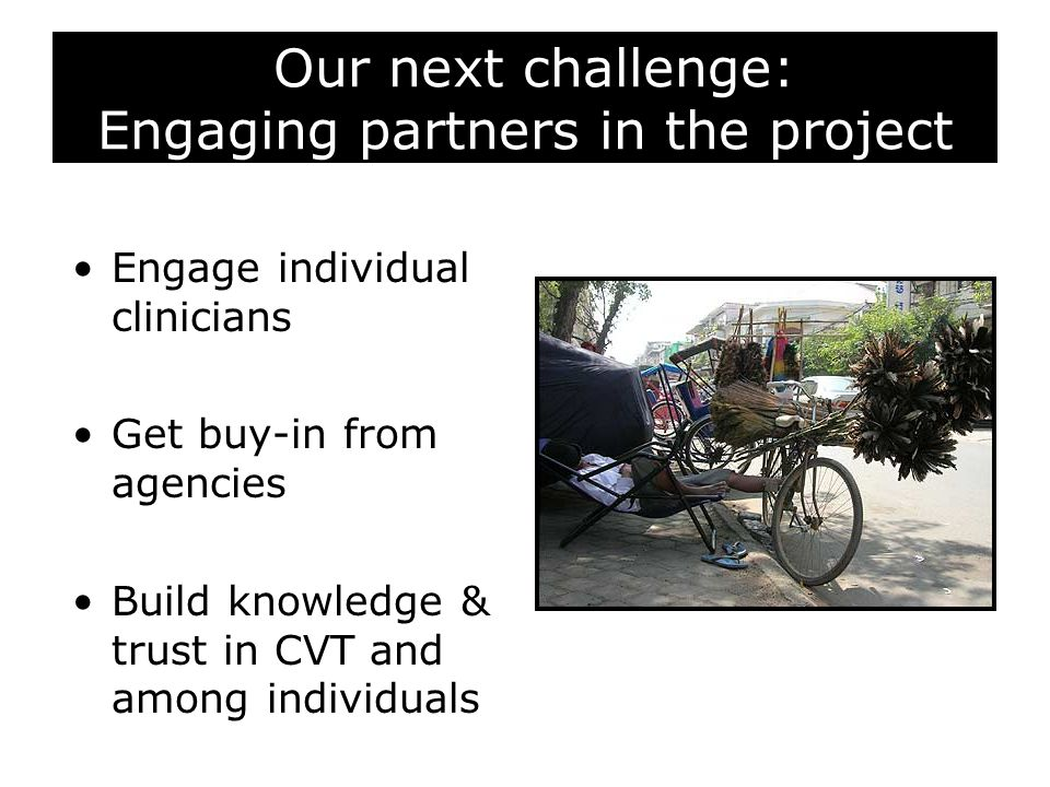 Our next challenge: Engaging partners in the project Engage individual clinicians Get buy-in from agencies Build knowledge & trust in CVT and among individuals