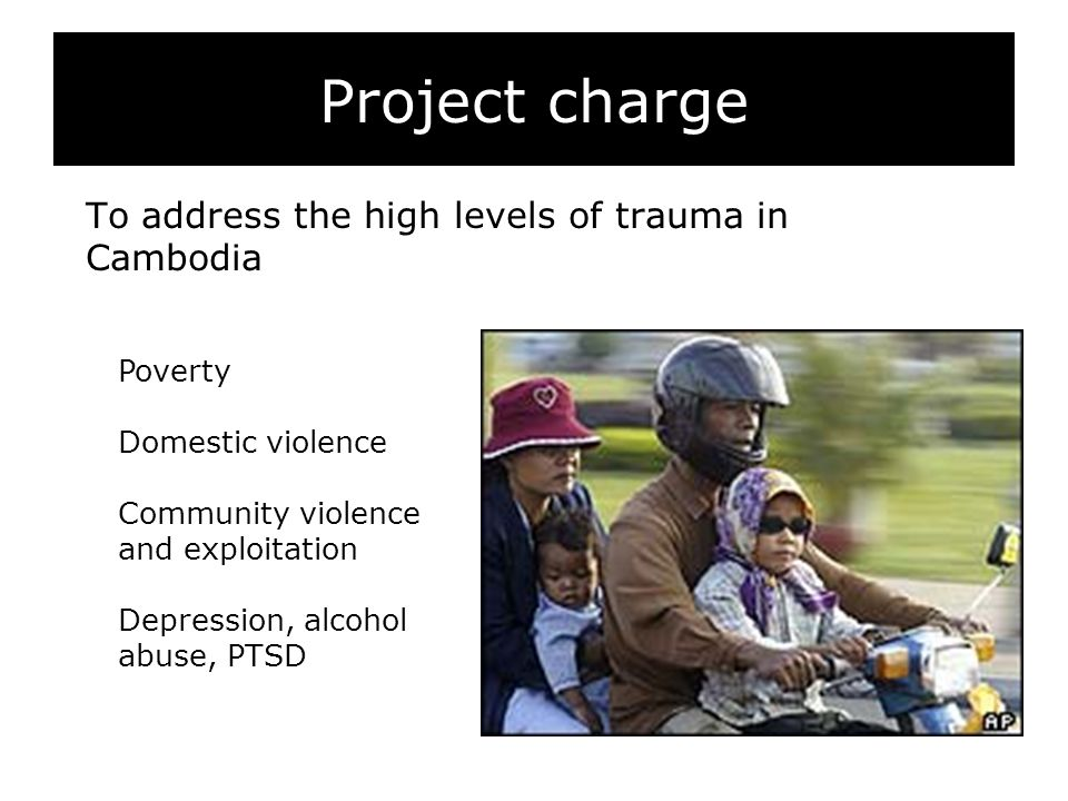 Project charge To address the high levels of trauma in Cambodia Poverty Domestic violence Community violence and exploitation Depression, alcohol abuse, PTSD