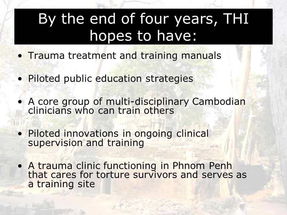 By the end of four years, THI hopes to have: Trauma treatment and training manuals Piloted public education strategies A core group of multi-disciplinary Cambodian clinicians who can train others Piloted innovations in ongoing clinical supervision and training A trauma clinic functioning in Phnom Penh that cares for torture survivors and serves as a training site