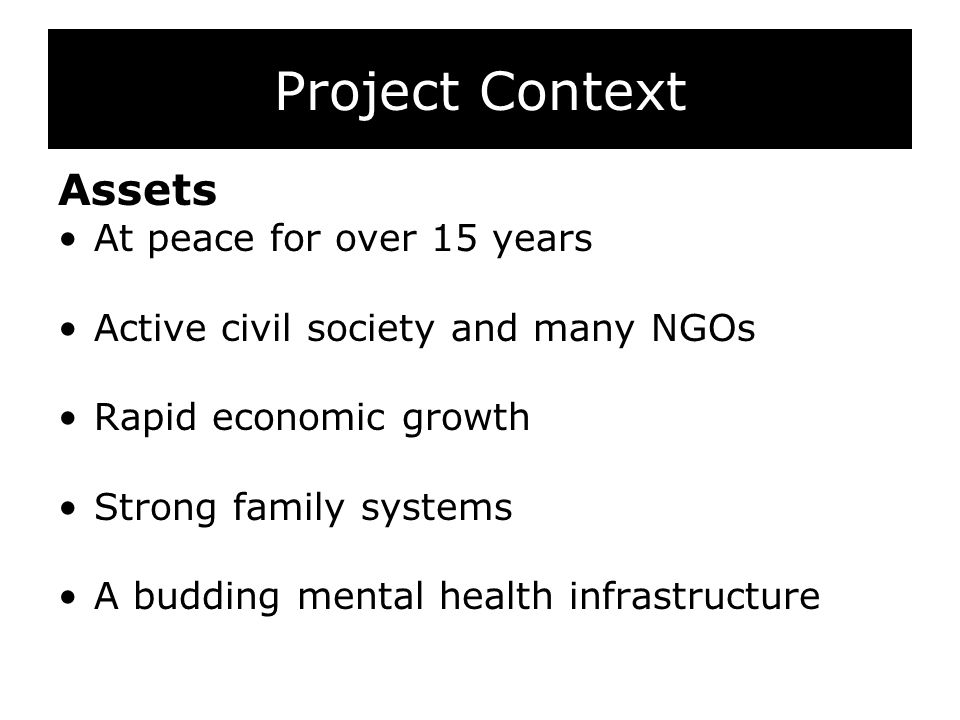 Project Context Assets At peace for over 15 years Active civil society and many NGOs Rapid economic growth Strong family systems A budding mental health infrastructure