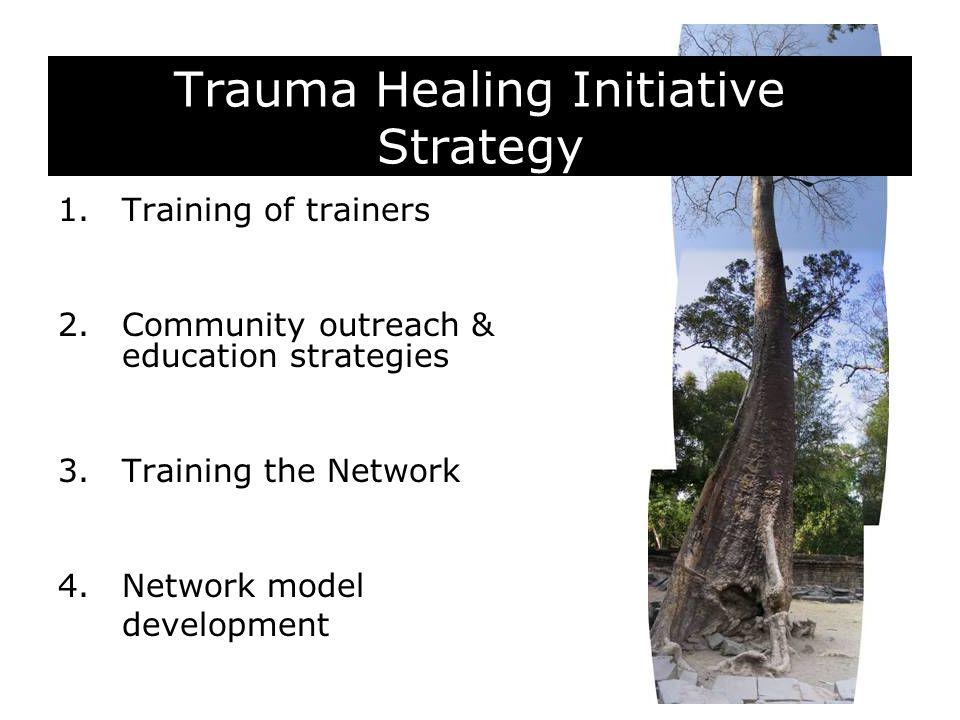 Trauma Healing Initiative Strategy 1.Training of trainers 2.Community outreach & education strategies 3.Training the Network 4.Network model developme