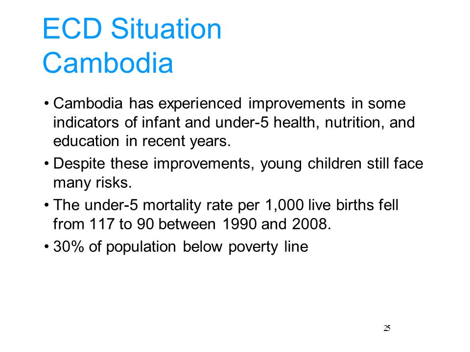 2 ECD Situation Cambodia Cambodia has experienced improvements in some indicators of infant and under-5 health, nutrition, and education in recent years.