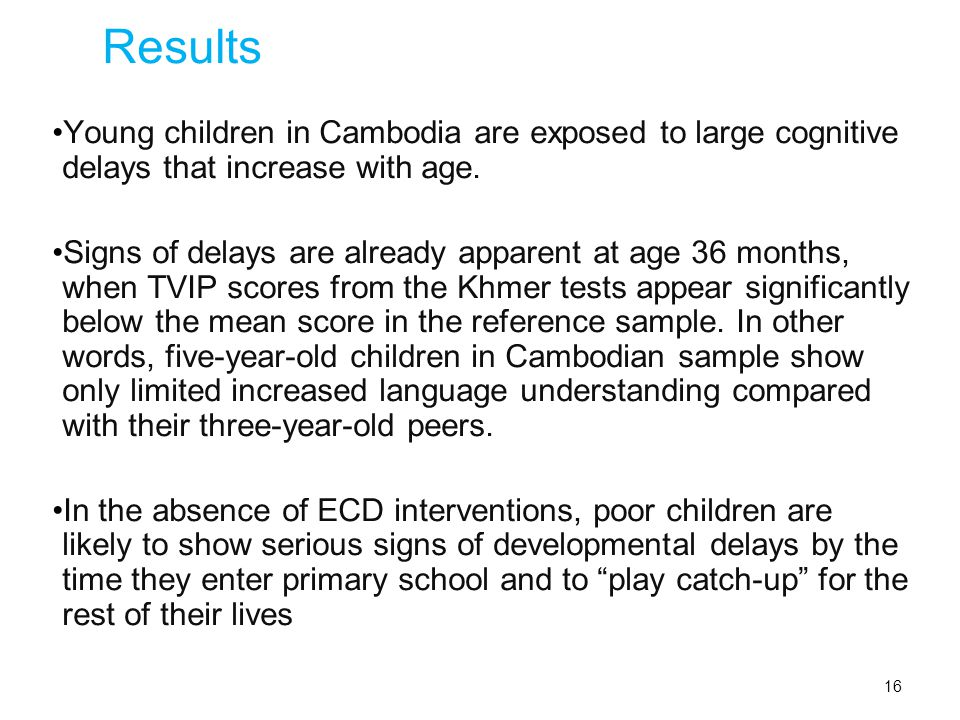 16 Results Young children in Cambodia are exposed to large cognitive delays that increase with age.