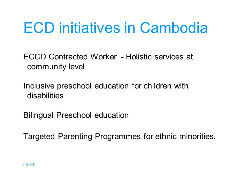 UNICEF ECD initiatives in Cambodia ECCD Contracted Worker - Holistic services at community level Inclusive preschool education for children with disabilities Bilingual Preschool education Targeted Parenting Programmes for ethnic minorities.