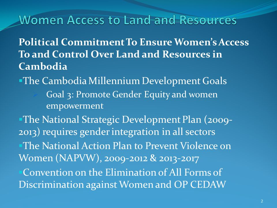 Political Commitment To Ensure Women's Access To and Control Over Land and Resources in Cambodia  The Cambodia Millennium Development Goals  Goal 3: Promote Gender Equity and women empowerment  The National Strategic Development Plan (2009- 2013) requires gender integration in all sectors  The National Action Plan to Prevent Violence on Women (NAPVW), 2009-2012 & 2013-2017  Convention on the Elimination of All Forms of Discrimination against Women and OP CEDAW 2