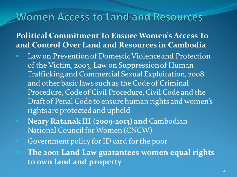 Political Commitment To Ensure Women's Access To and Control Over Land and Resources in Cambodia  Law on Prevention of Domestic Violence and Protection of the Victim, 2005, Law on Suppression of Human Trafficking and Commercial Sexual Exploitation, 2008 and other basic laws such as the Code of Criminal Procedure, Code of Civil Procedure, Civil Code and the Draft of Penal Code to ensure human rights and women's rights are protected and upheld  Neary Ratanak III (2009-2013) and Cambodian National Council for Women (CNCW)  Government policy for ID card for the poor  The 2001 Land Law guarantees women equal rights to own land and property 4