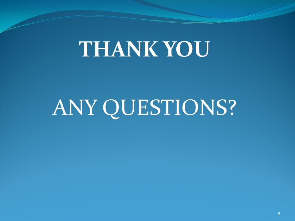 THANK YOU ANY QUESTIONS 9