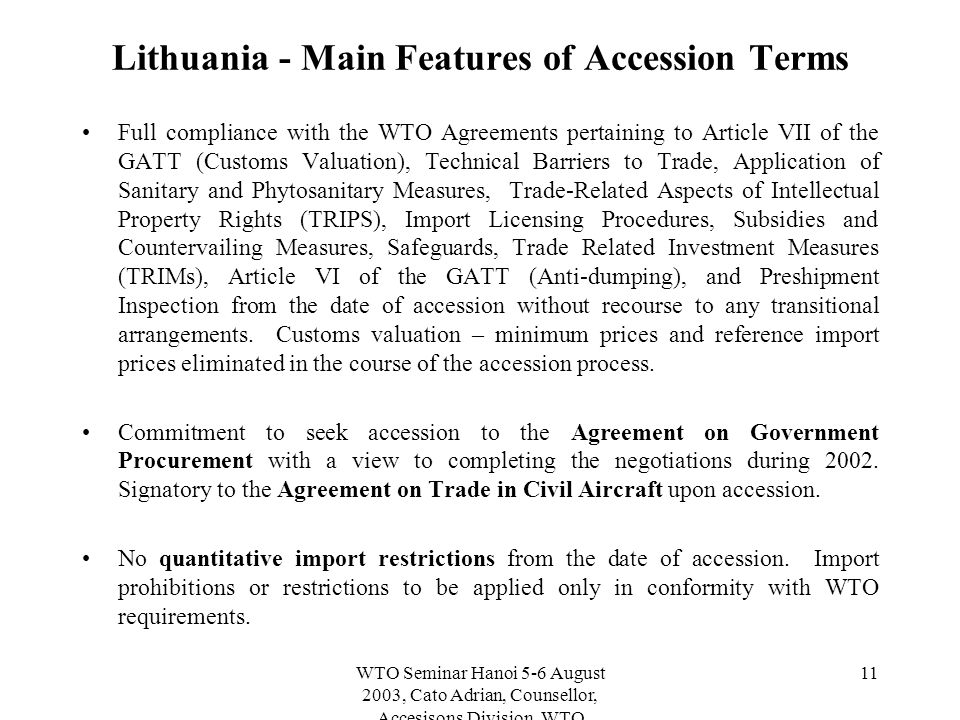WTO Seminar Hanoi 5-6 August 2003, Cato Adrian, Counsellor, Accesisons Division, WTO 11 Lithuania - Main Features of Accession Terms Full compliance with the WTO Agreements pertaining to Article VII of the GATT (Customs Valuation), Technical Barriers to Trade, Application of Sanitary and Phytosanitary Measures, Trade-Related Aspects of Intellectual Property Rights (TRIPS), Import Licensing Procedures, Subsidies and Countervailing Measures, Safeguards, Trade Related Investment Measures (TRIMs), Article VI of the GATT (Anti-dumping), and Preshipment Inspection from the date of accession without recourse to any transitional arrangements.