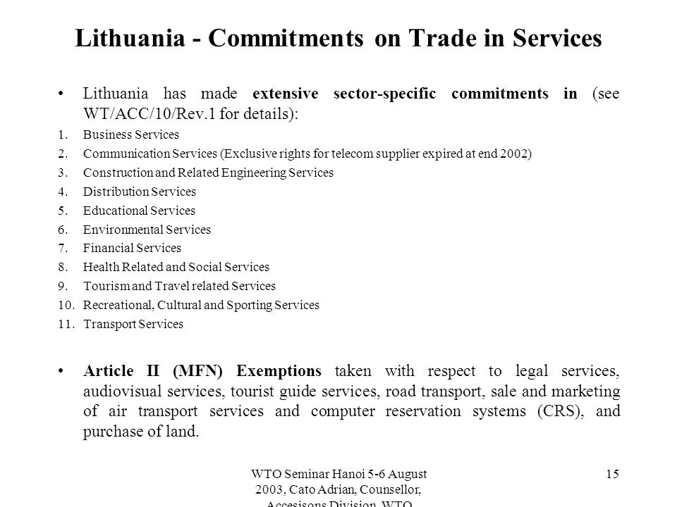 WTO Seminar Hanoi 5-6 August 2003, Cato Adrian, Counsellor, Accesisons Division, WTO 15 Lithuania - Commitments on Trade in Services Lithuania has made extensive sector-specific commitments in (see WT/ACC/10/Rev.1 for details): 1.
