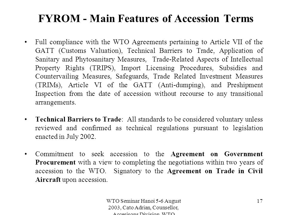 WTO Seminar Hanoi 5-6 August 2003, Cato Adrian, Counsellor, Accesisons Division, WTO 17 FYROM - Main Features of Accession Terms Full compliance with the WTO Agreements pertaining to Article VII of the GATT (Customs Valuation), Technical Barriers to Trade, Application of Sanitary and Phytosanitary Measures, Trade-Related Aspects of Intellectual Property Rights (TRIPS), Import Licensing Procedures, Subsidies and Countervailing Measures, Safeguards, Trade Related Investment Measures (TRIMs), Article VI of the GATT (Anti-dumping), and Preshipment Inspection from the date of accession without recourse to any transitional arrangements.
