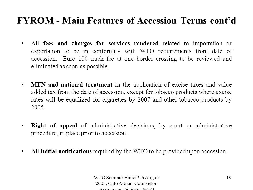 WTO Seminar Hanoi 5-6 August 2003, Cato Adrian, Counsellor, Accesisons Division, WTO 19 FYROM - Main Features of Accession Terms cont'd All fees and charges for services rendered related to importation or exportation to be in conformity with WTO requirements from date of accession.