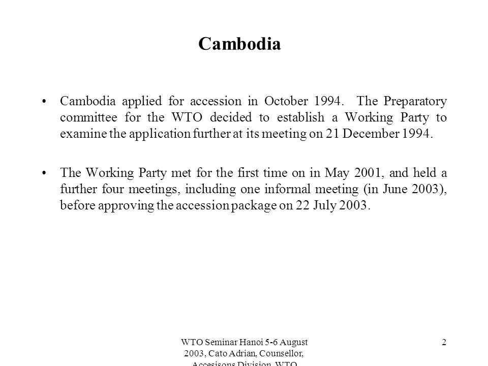 WTO Seminar Hanoi 5-6 August 2003, Cato Adrian, Counsellor, Accesisons Division, WTO 2 Cambodia Cambodia applied for accession in October 1994.