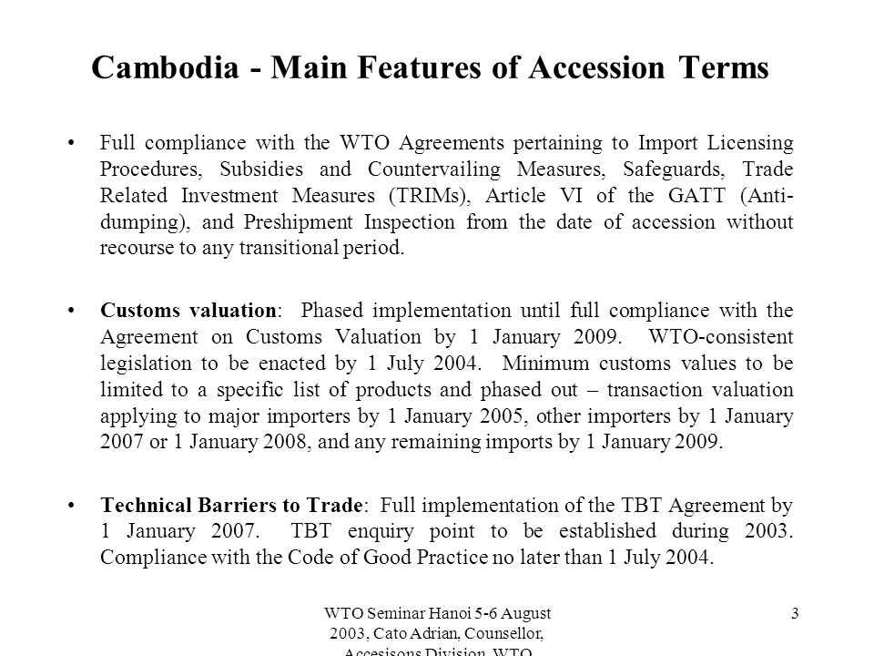 WTO Seminar Hanoi 5-6 August 2003, Cato Adrian, Counsellor, Accesisons Division, WTO 3 Cambodia - Main Features of Accession Terms Full compliance with the WTO Agreements pertaining to Import Licensing Procedures, Subsidies and Countervailing Measures, Safeguards, Trade Related Investment Measures (TRIMs), Article VI of the GATT (Anti- dumping), and Preshipment Inspection from the date of accession without recourse to any transitional period.