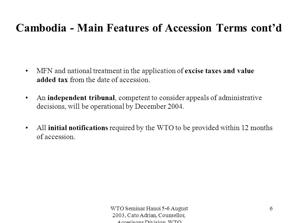 WTO Seminar Hanoi 5-6 August 2003, Cato Adrian, Counsellor, Accesisons Division, WTO 6 Cambodia - Main Features of Accession Terms cont'd MFN and national treatment in the application of excise taxes and value added tax from the date of accession.