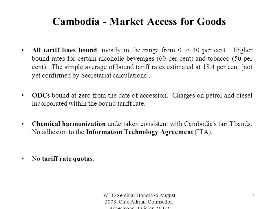 WTO Seminar Hanoi 5-6 August 2003, Cato Adrian, Counsellor, Accesisons Division, WTO 7 Cambodia - Market Access for Goods All tariff lines bound, mostly in the range from 0 to 40 per cent.