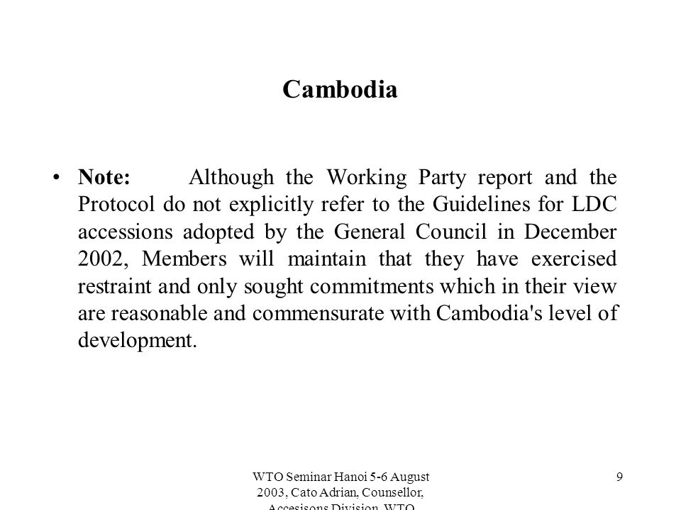WTO Seminar Hanoi 5-6 August 2003, Cato Adrian, Counsellor, Accesisons Division, WTO 9 Cambodia Note:Although the Working Party report and the Protocol do not explicitly refer to the Guidelines for LDC accessions adopted by the General Council in December 2002, Members will maintain that they have exercised restraint and only sought commitments which in their view are reasonable and commensurate with Cambodia s level of development.