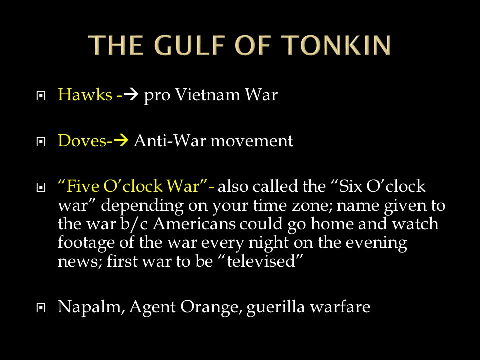  Hawks -  pro Vietnam War  Doves-  Anti-War movement  Five O'clock War - also called the Six O'clock war depending on your time zone; name given to the war b/c Americans could go home and watch footage of the war every night on the evening news; first war to be televised  Napalm, Agent Orange, guerilla warfare