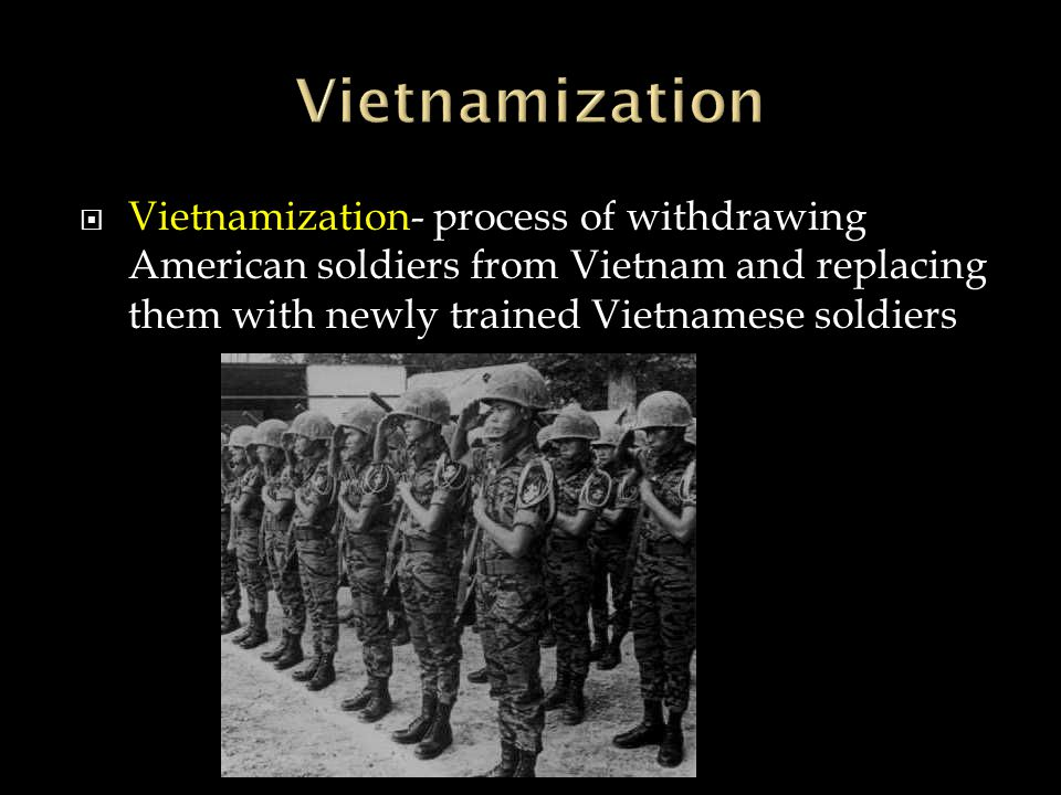  Vietnamization- process of withdrawing American soldiers from Vietnam and replacing them with newly trained Vietnamese soldiers