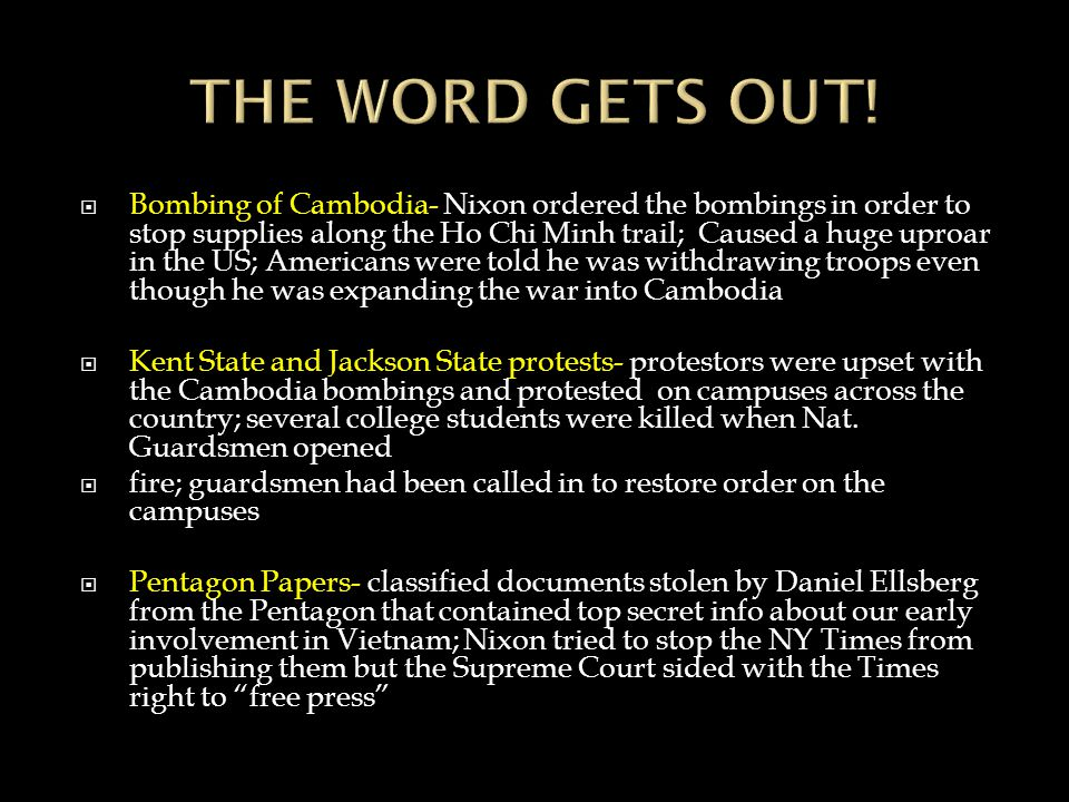  Bombing of Cambodia- Nixon ordered the bombings in order to stop supplies along the Ho Chi Minh trail; Caused a huge uproar in the US; Americans were told he was withdrawing troops even though he was expanding the war into Cambodia  Kent State and Jackson State protests- protestors were upset with the Cambodia bombings and protested on campuses across the country; several college students were killed when Nat.