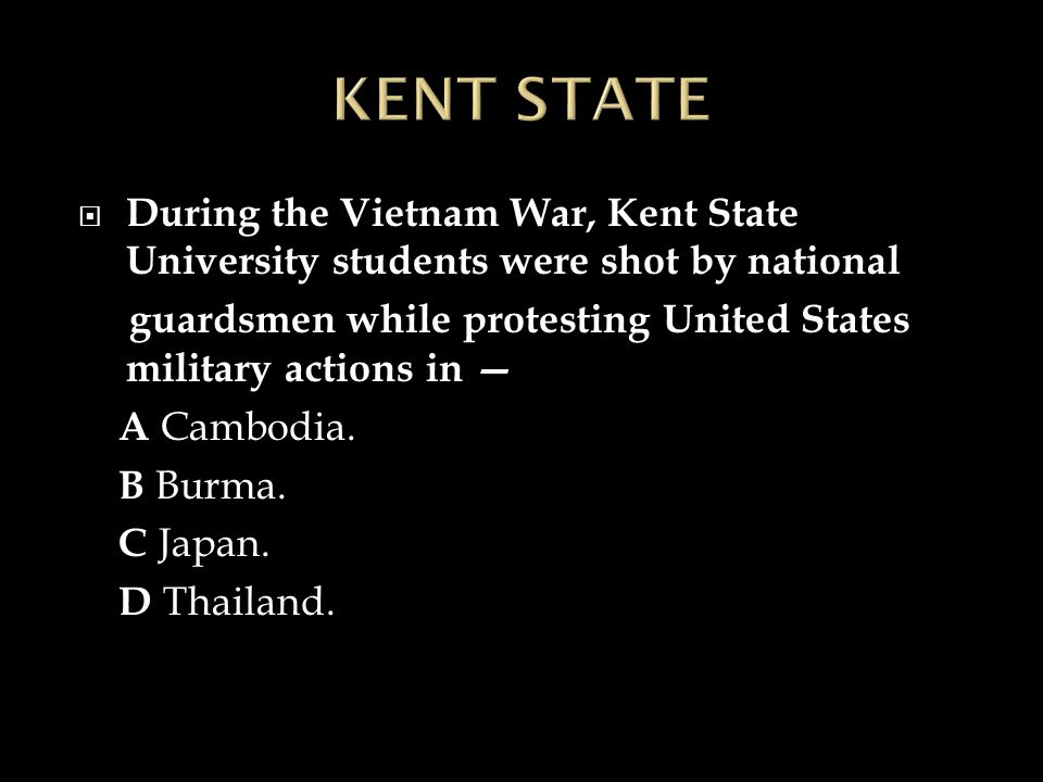  During the Vietnam War, Kent State University students were shot by national guardsmen while protesting United States military actions in — A Cambodia.