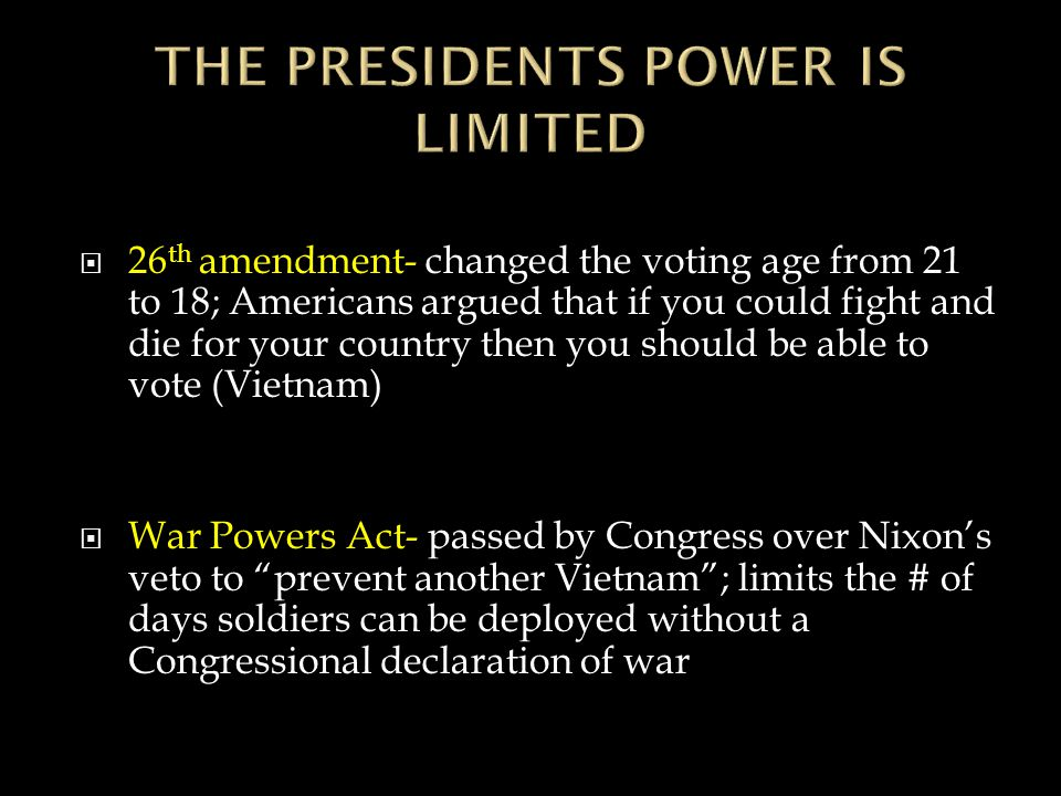 26 th amendment- changed the voting age from 21 to 18; Americans argued that if you could fight and die for your country then you should be able to vote (Vietnam)  War Powers Act- passed by Congress over Nixon's veto to prevent another Vietnam ; limits the # of days soldiers can be deployed without a Congressional declaration of war