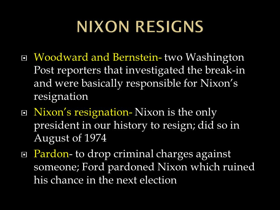  Woodward and Bernstein- two Washington Post reporters that investigated the break-in and were basically responsible for Nixon's resignation  Nixon's resignation- Nixon is the only president in our history to resign; did so in August of 1974  Pardon- to drop criminal charges against someone; Ford pardoned Nixon which ruined his chance in the next election