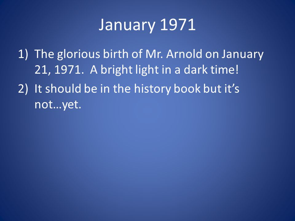 January 1971 1)The glorious birth of Mr. Arnold on January 21, 1971. A bright light in a dark time! 2)It should be in the history book but it's not…ye