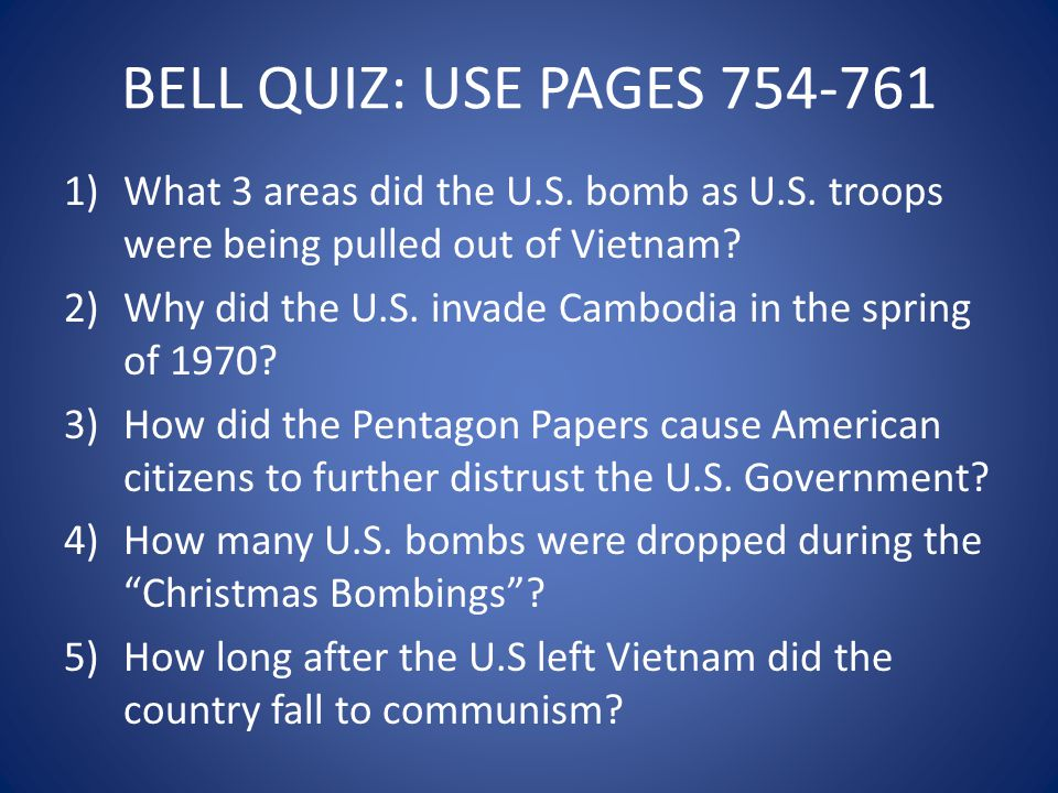 BELL QUIZ: USE PAGES 754-761 1)What 3 areas did the U.S. bomb as U.S. troops were being pulled out of Vietnam? 2)Why did the U.S. invade Cambodia in t