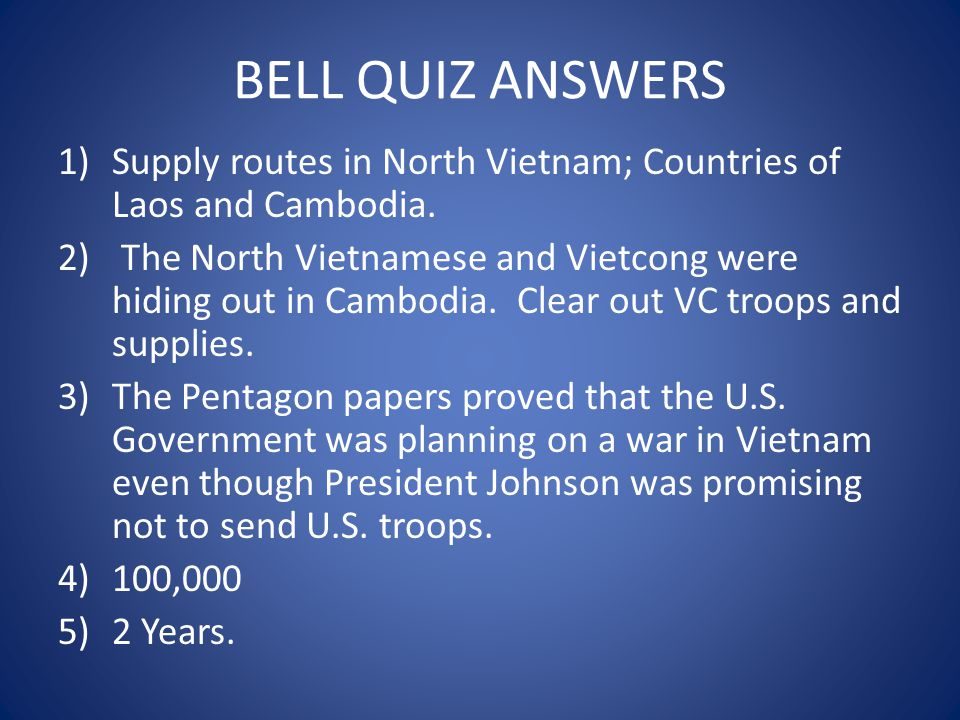 BELL QUIZ ANSWERS 1)Supply routes in North Vietnam; Countries of Laos and Cambodia. 2) The North Vietnamese and Vietcong were hiding out in Cambodia.