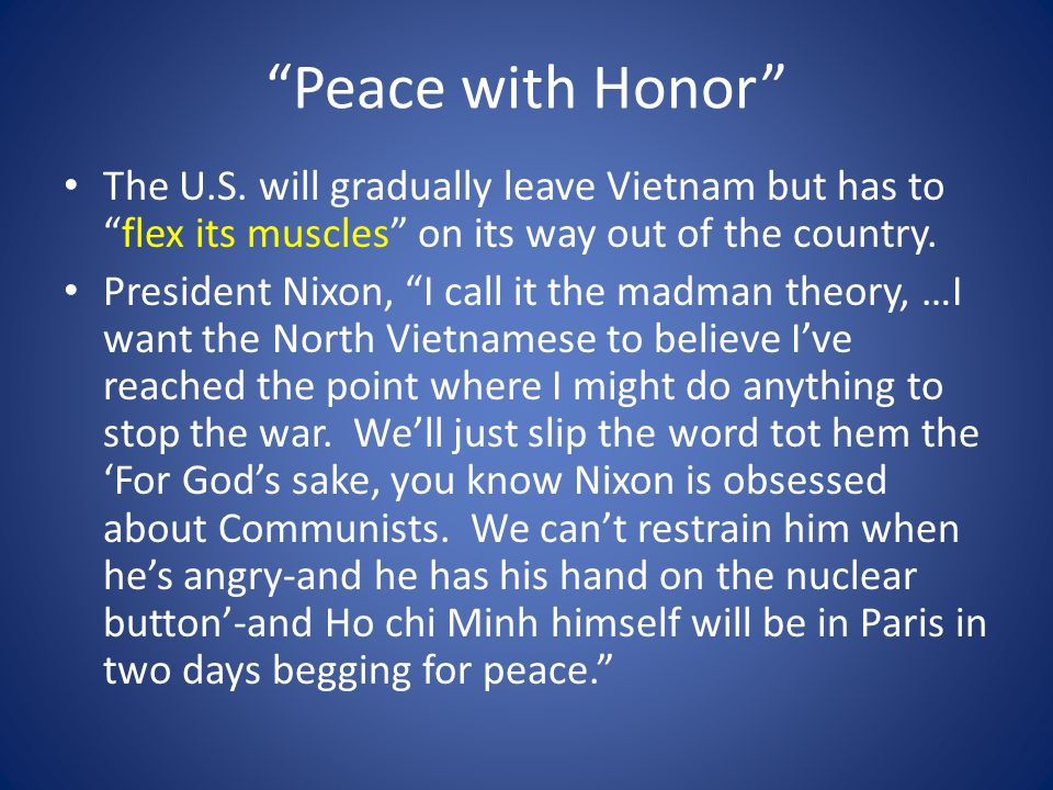 """Peace with Honor"" The U.S. will gradually leave Vietnam but has to ""flex its muscles"" on its way out of the country. President Nixon, ""I call it the"