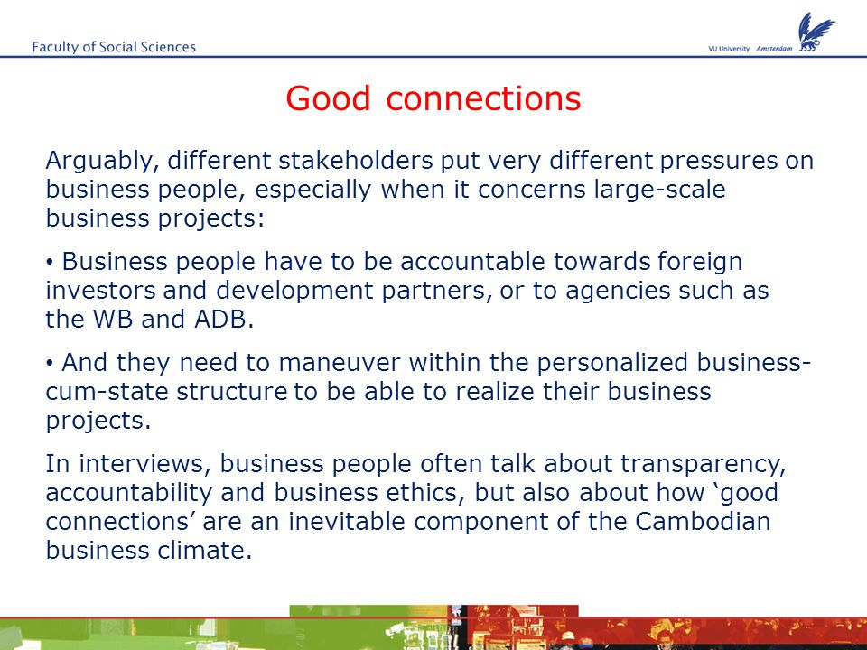 Good connections Arguably, different stakeholders put very different pressures on business people, especially when it concerns large-scale business projects: Business people have to be accountable towards foreign investors and development partners, or to agencies such as the WB and ADB.