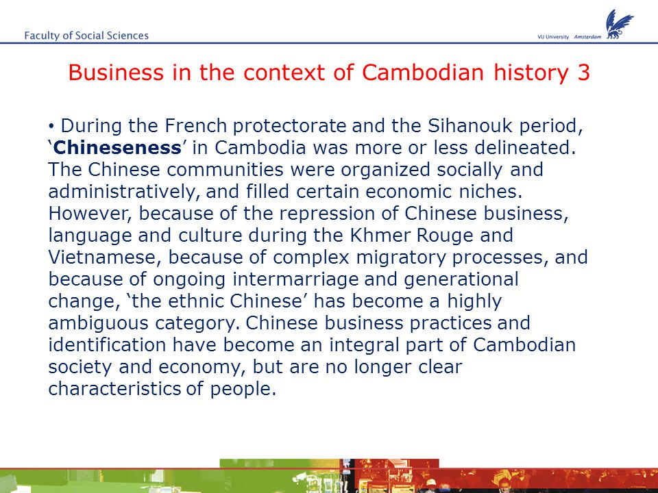Business in the context of Cambodian history 3 During the French protectorate and the Sihanouk period, 'Chineseness' in Cambodia was more or less delineated.