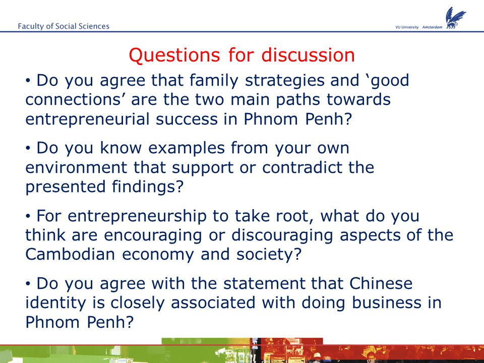 Questions for discussion Do you agree that family strategies and 'good connections' are the two main paths towards entrepreneurial success in Phnom Penh.