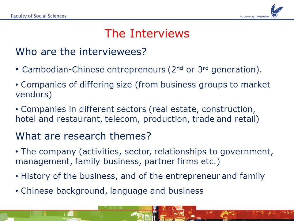 The Interviews Who are the interviewees. Cambodian-Chinese entrepreneurs (2 nd or 3 rd generation).