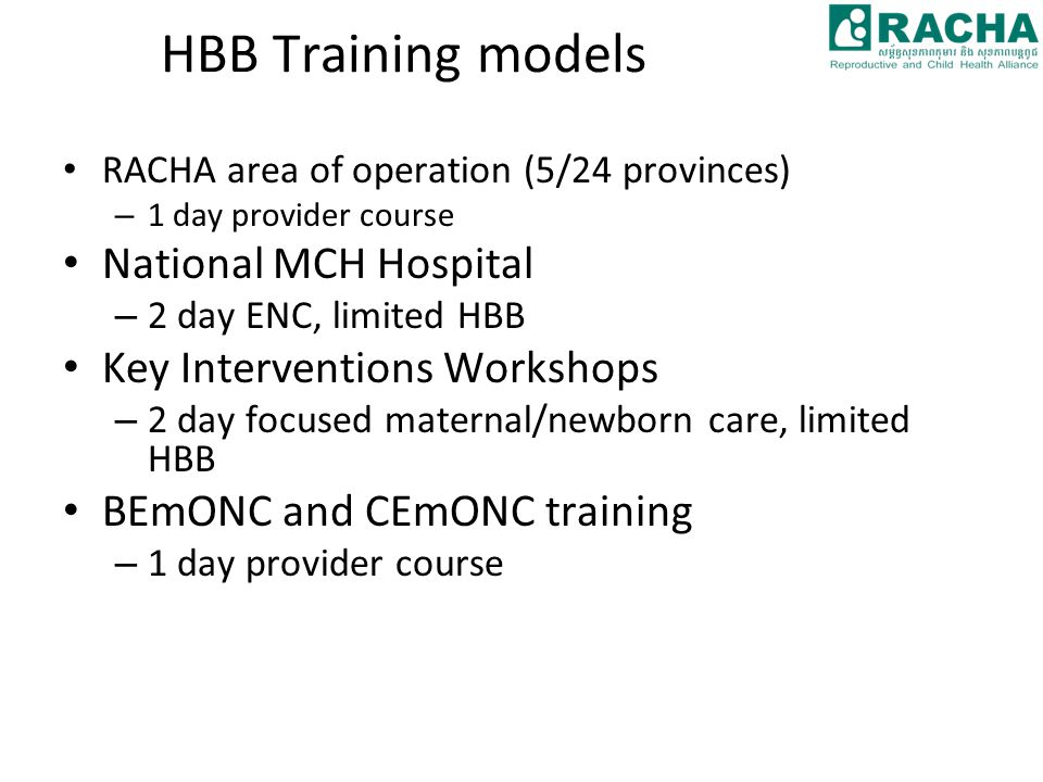 HBB Training models RACHA area of operation (5/24 provinces) – 1 day provider course National MCH Hospital – 2 day ENC, limited HBB Key Interventions Workshops – 2 day focused maternal/newborn care, limited HBB BEmONC and CEmONC training – 1 day provider course