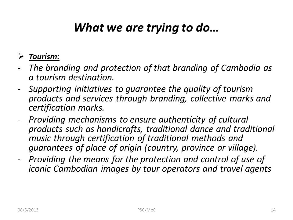 What we are trying to do…  Tourism: -The branding and protection of that branding of Cambodia as a tourism destination.
