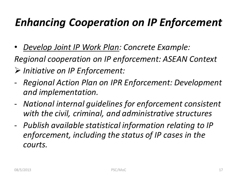 Enhancing Cooperation on IP Enforcement Develop Joint IP Work Plan: Concrete Example: Regional cooperation on IP enforcement: ASEAN Context  Initiative on IP Enforcement: -Regional Action Plan on IPR Enforcement: Development and implementation.
