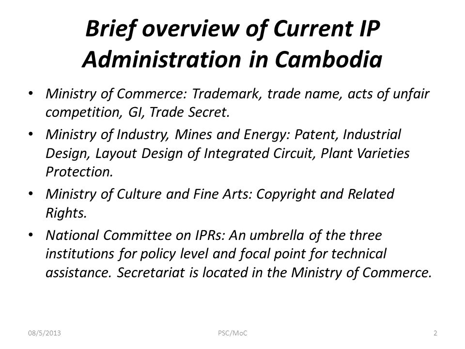 Brief overview of Current IP Administration in Cambodia Ministry of Commerce: Trademark, trade name, acts of unfair competition, GI, Trade Secret.