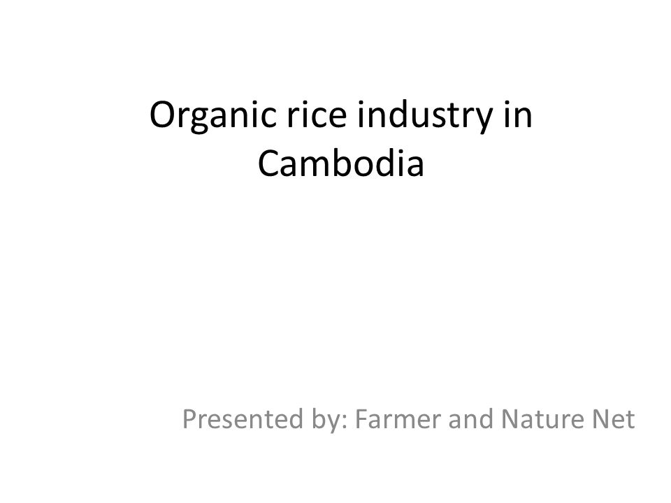 Organic rice industry in Cambodia Presented by: Farmer and Nature Net