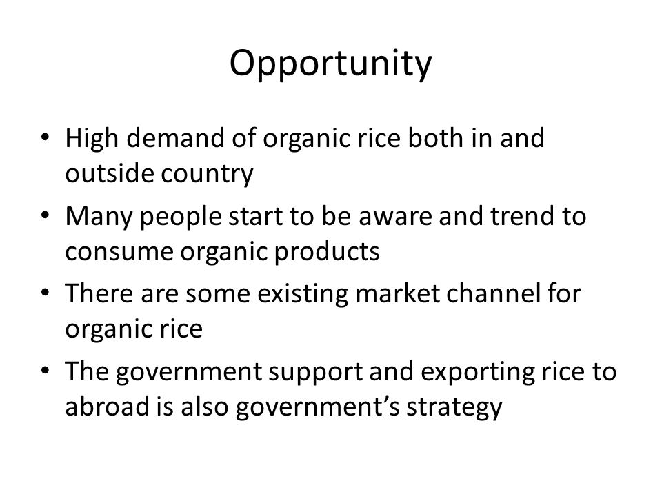 Opportunity High demand of organic rice both in and outside country Many people start to be aware and trend to consume organic products There are some existing market channel for organic rice The government support and exporting rice to abroad is also government's strategy