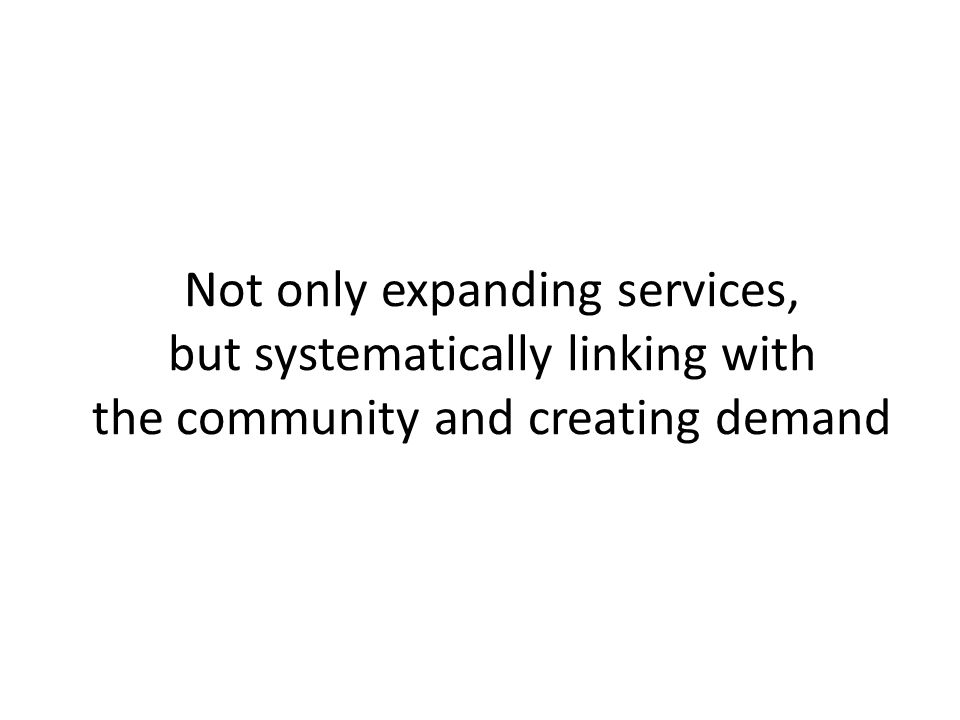 Not only expanding services, but systematically linking with the community and creating demand