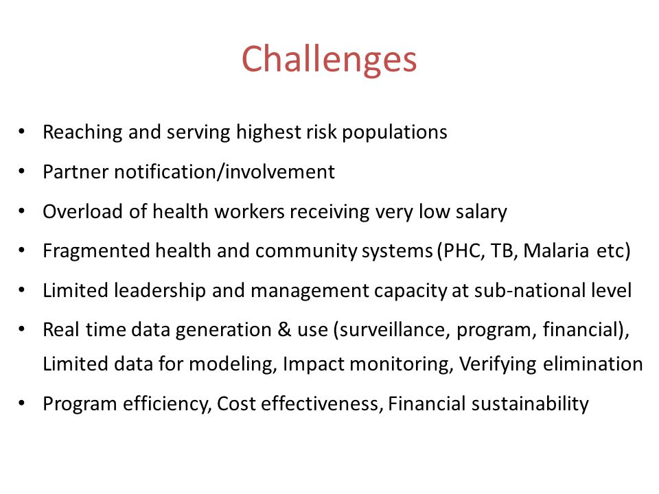 Challenges Reaching and serving highest risk populations Partner notification/involvement Overload of health workers receiving very low salary Fragmen