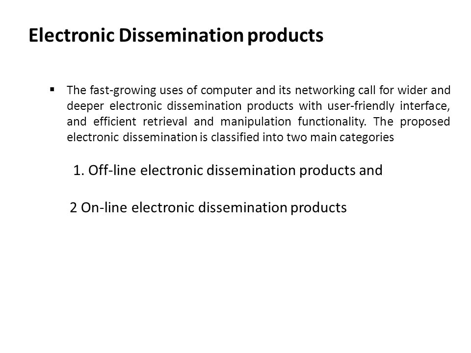 Electronic Dissemination products  The fast-growing uses of computer and its networking call for wider and deeper electronic dissemination products with user-friendly interface, and efficient retrieval and manipulation functionality.